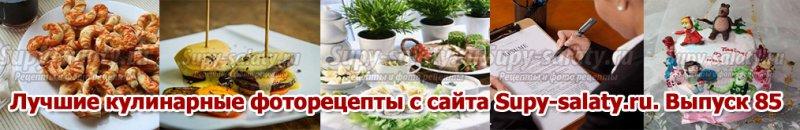 Лучшие кулинарные фоторецепты с сайта Supy-salaty.ru. Выпуск 85
