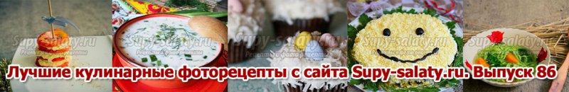 Лучшие кулинарные фоторецепты с сайта Supy-salaty.ru. Выпуск 86